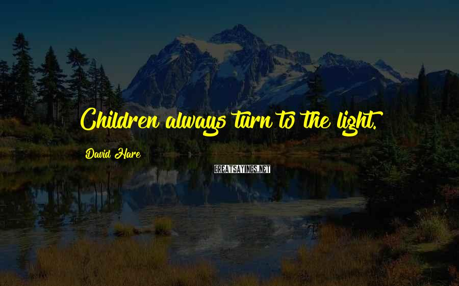 David Hare Sayings: Children always turn to the light.