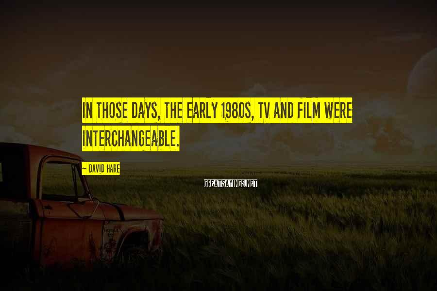 David Hare Sayings: In those days, the early 1980s, TV and film were interchangeable.