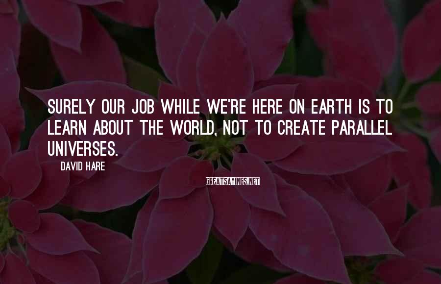 David Hare Sayings: Surely our job while we're here on Earth is to learn about the world, not