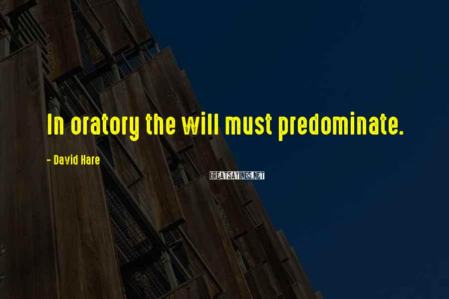 David Hare Sayings: In oratory the will must predominate.