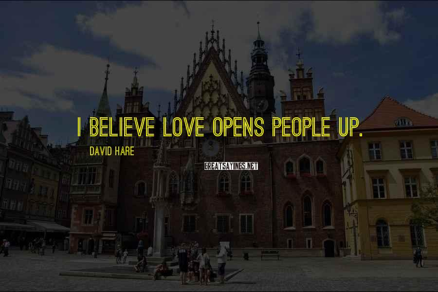 David Hare Sayings: I believe love opens people up.