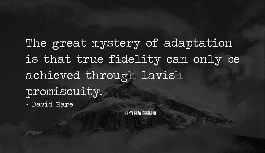 David Hare Sayings: The great mystery of adaptation is that true fidelity can only be achieved through lavish