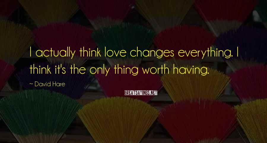 David Hare Sayings: I actually think love changes everything. I think it's the only thing worth having.