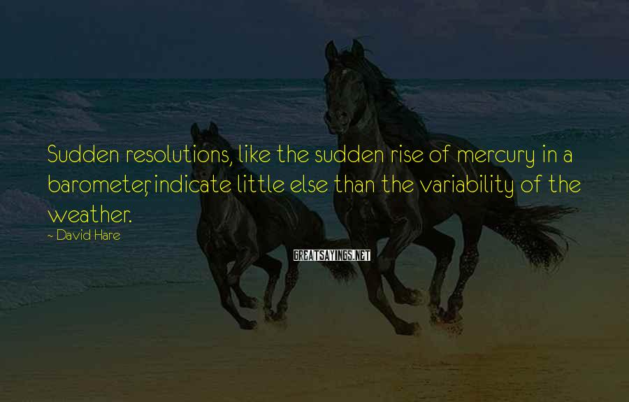 David Hare Sayings: Sudden resolutions, like the sudden rise of mercury in a barometer, indicate little else than