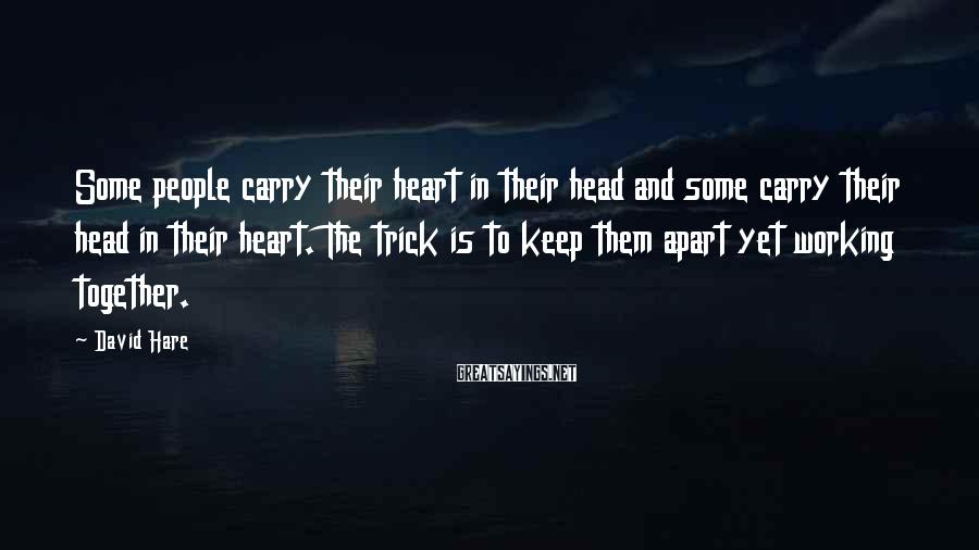 David Hare Sayings: Some people carry their heart in their head and some carry their head in their