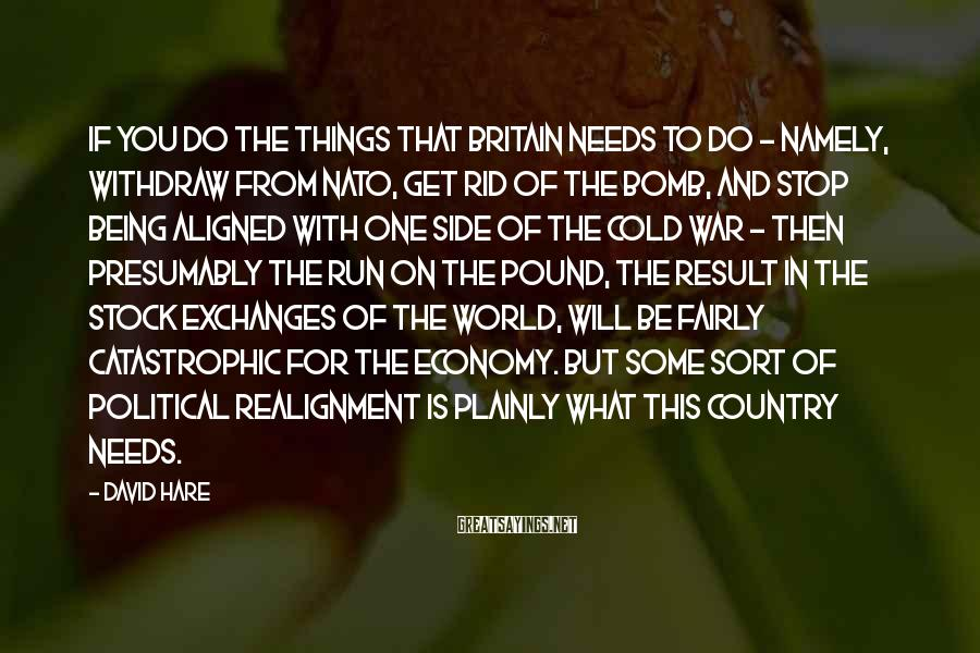 David Hare Sayings: If you do the things that Britain needs to do - namely, withdraw from NATO,