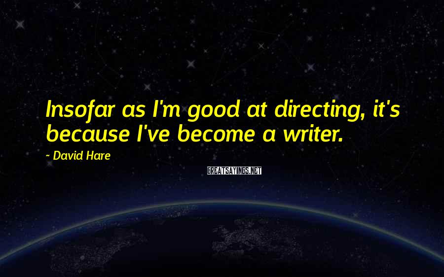 David Hare Sayings: Insofar as I'm good at directing, it's because I've become a writer.