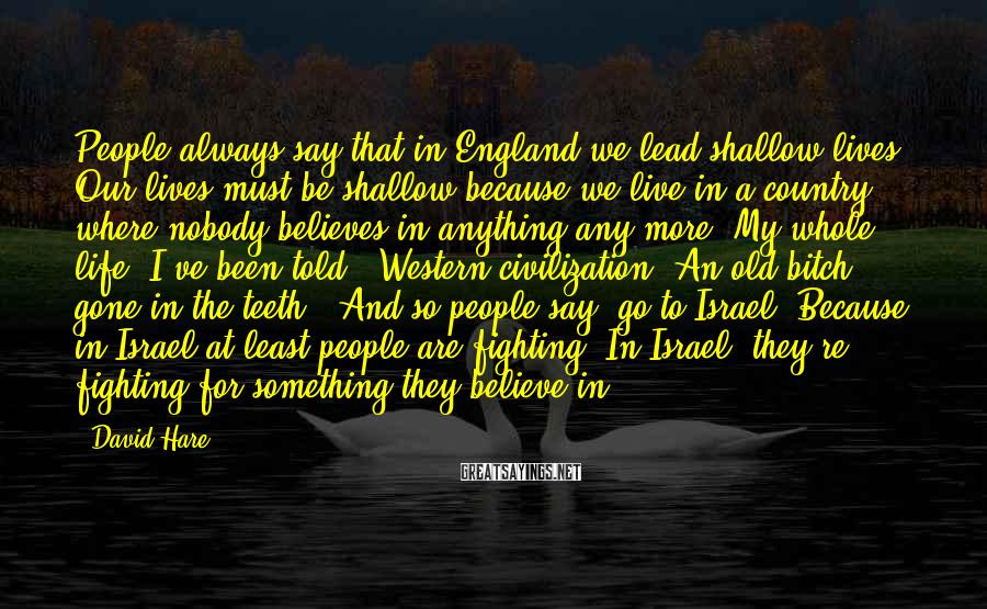 David Hare Sayings: People always say that in England we lead shallow lives. Our lives must be shallow