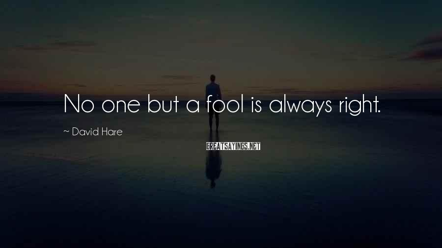 David Hare Sayings: No one but a fool is always right.