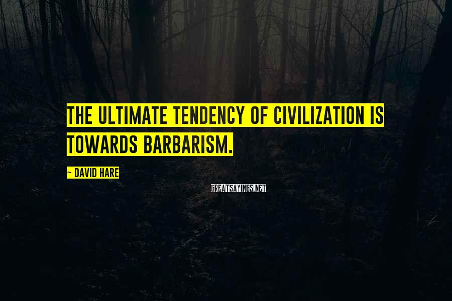 David Hare Sayings: The ultimate tendency of civilization is towards barbarism.