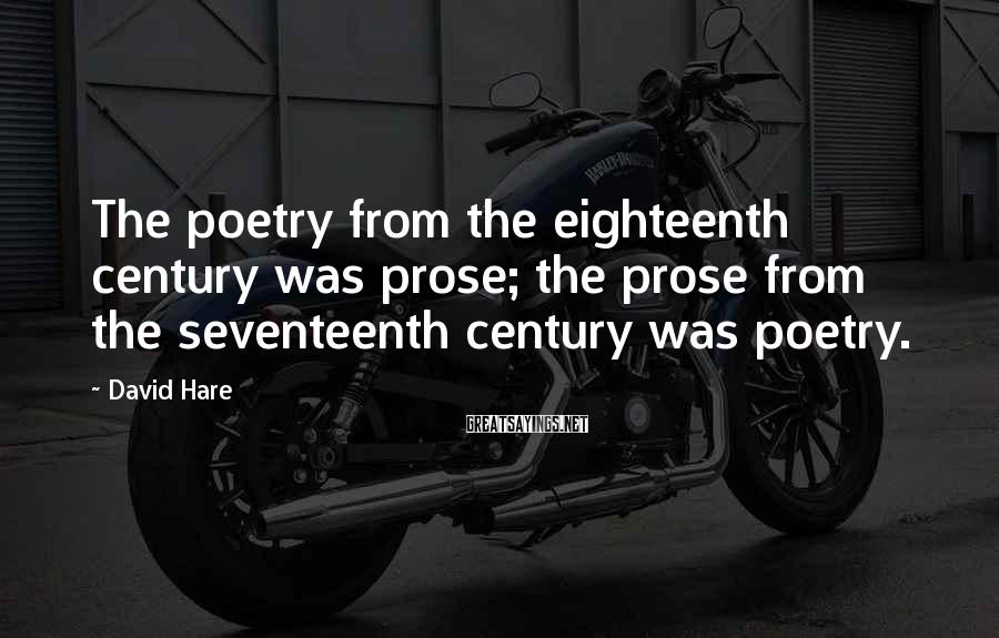David Hare Sayings: The poetry from the eighteenth century was prose; the prose from the seventeenth century was