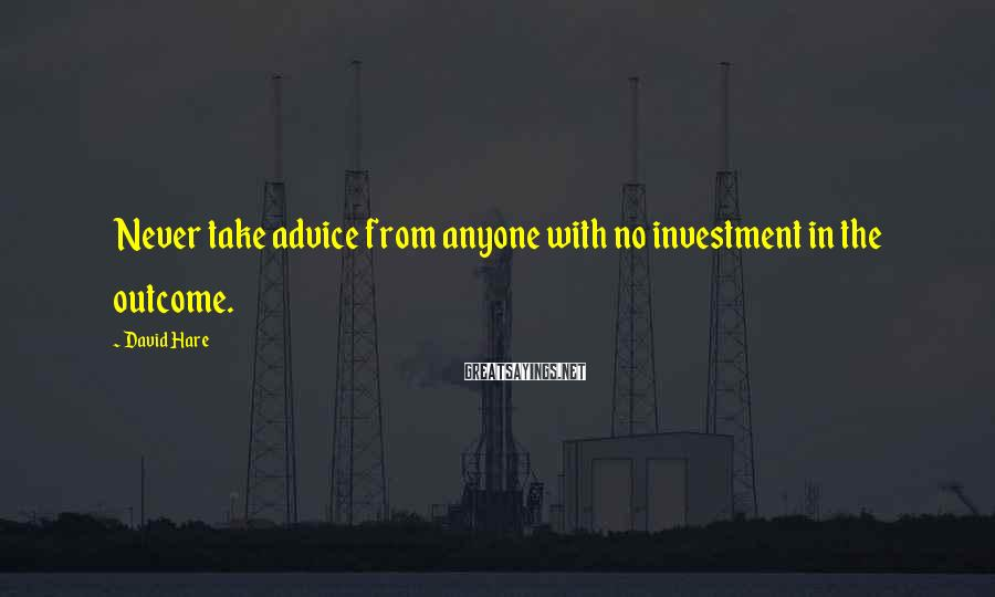David Hare Sayings: Never take advice from anyone with no investment in the outcome.