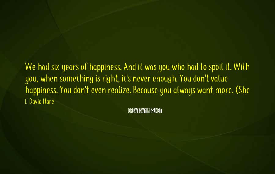 David Hare Sayings: We had six years of happiness. And it was you who had to spoil it.