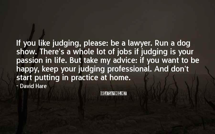 David Hare Sayings: If you like judging, please: be a lawyer. Run a dog show. There's a whole