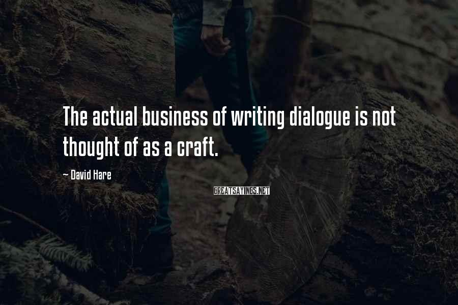 David Hare Sayings: The actual business of writing dialogue is not thought of as a craft.