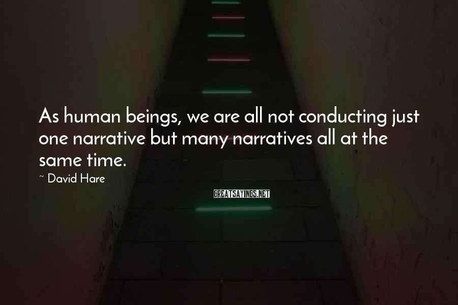 David Hare Sayings: As human beings, we are all not conducting just one narrative but many narratives all