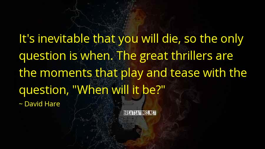 David Hare Sayings: It's inevitable that you will die, so the only question is when. The great thrillers