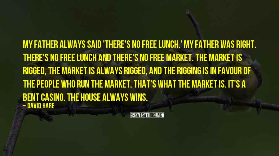 David Hare Sayings: My father always said 'There's no free lunch.' My father was right. There's no free