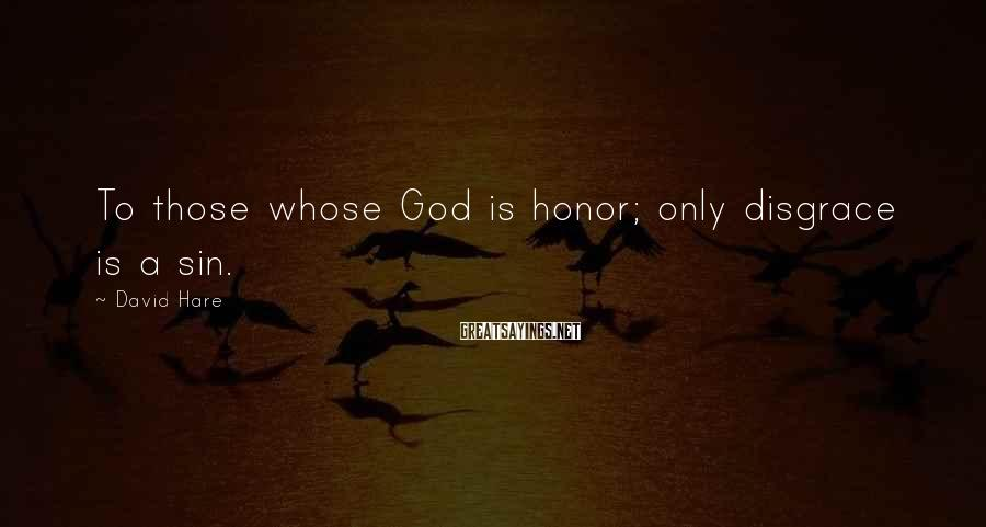 David Hare Sayings: To those whose God is honor; only disgrace is a sin.
