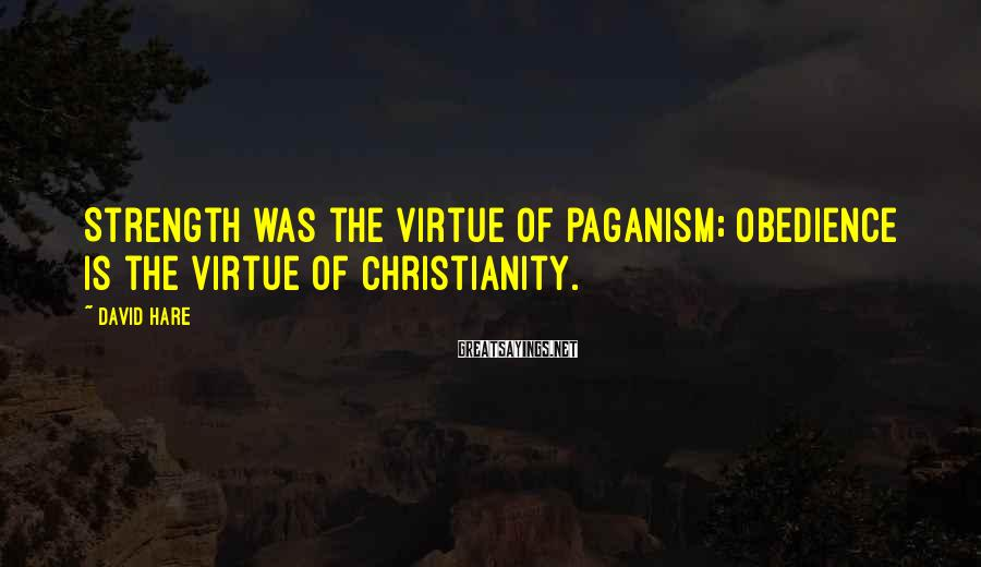 David Hare Sayings: Strength was the virtue of paganism; obedience is the virtue of Christianity.