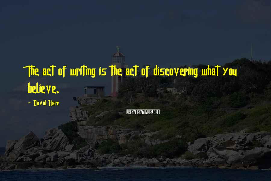 David Hare Sayings: The act of writing is the act of discovering what you believe.