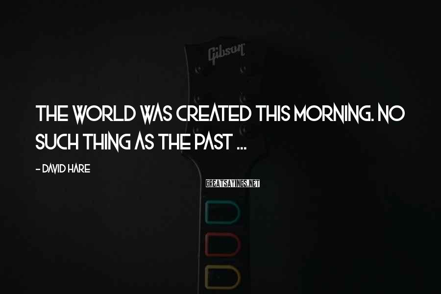 David Hare Sayings: The world was created this morning. No such thing as the past ...