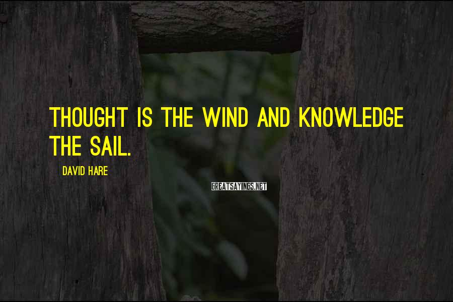 David Hare Sayings: Thought is the wind and knowledge the sail.