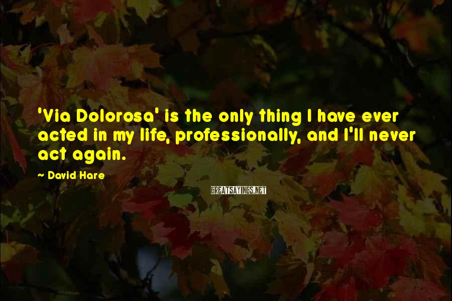 David Hare Sayings: 'Via Dolorosa' is the only thing I have ever acted in my life, professionally, and