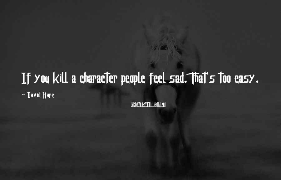 David Hare Sayings: If you kill a character people feel sad. That's too easy.