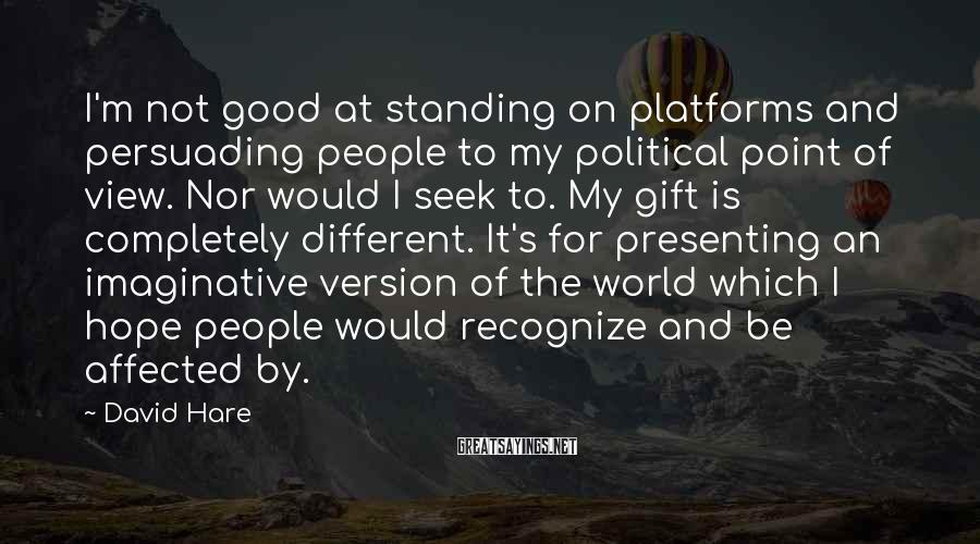 David Hare Sayings: I'm not good at standing on platforms and persuading people to my political point of