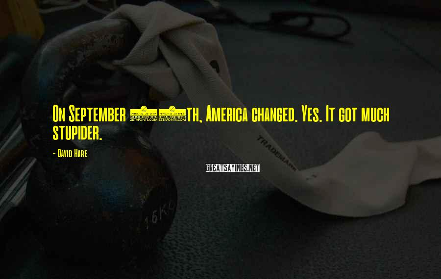 David Hare Sayings: On September 11th, America changed. Yes. It got much stupider.