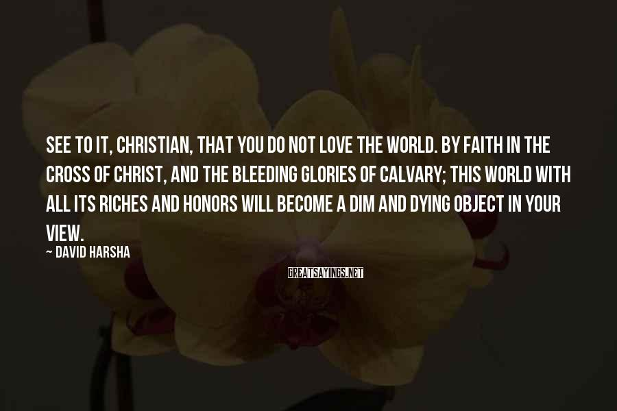David Harsha Sayings: See to it, Christian, that you do not love the world. By faith in the