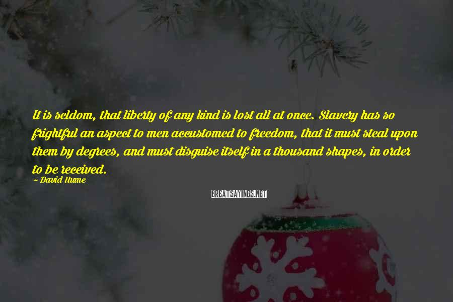 David Hume Sayings: It is seldom, that liberty of any kind is lost all at once. Slavery has