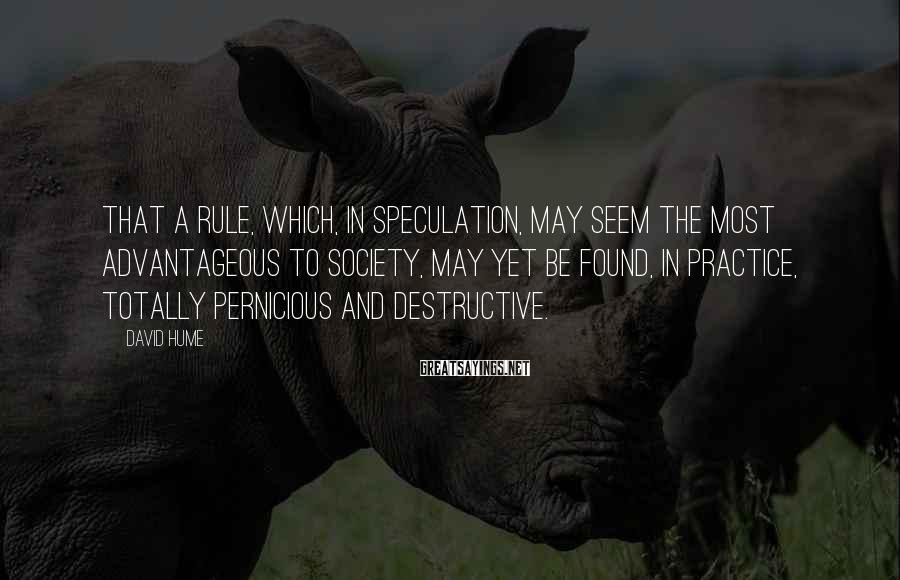David Hume Sayings: That a rule, which, in speculation, may seem the most advantageous to society, may yet