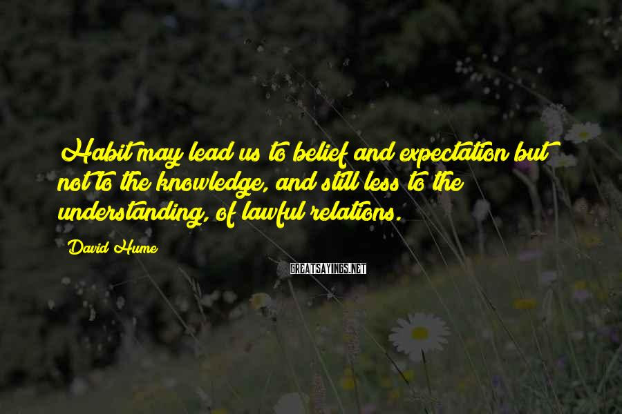 David Hume Sayings: Habit may lead us to belief and expectation but not to the knowledge, and still