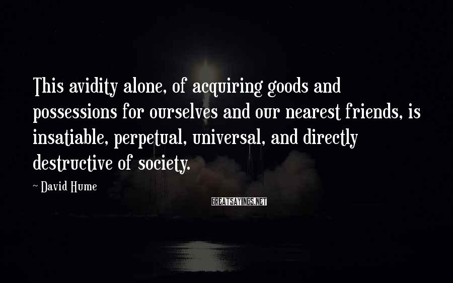 David Hume Sayings: This avidity alone, of acquiring goods and possessions for ourselves and our nearest friends, is
