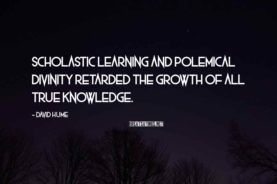 David Hume Sayings: Scholastic learning and polemical divinity retarded the growth of all true knowledge.