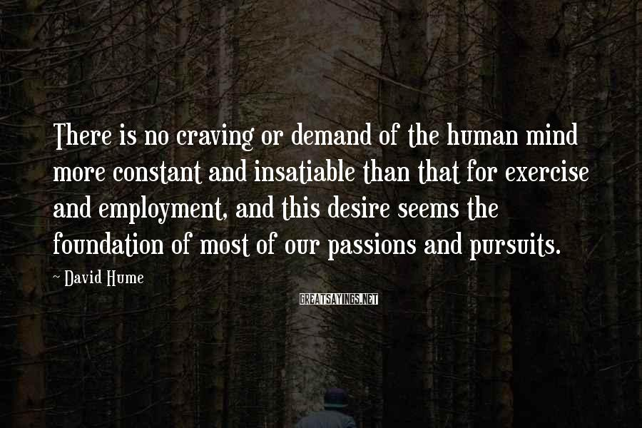 David Hume Sayings: There is no craving or demand of the human mind more constant and insatiable than