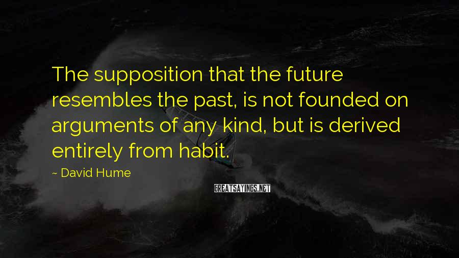 David Hume Sayings: The supposition that the future resembles the past, is not founded on arguments of any