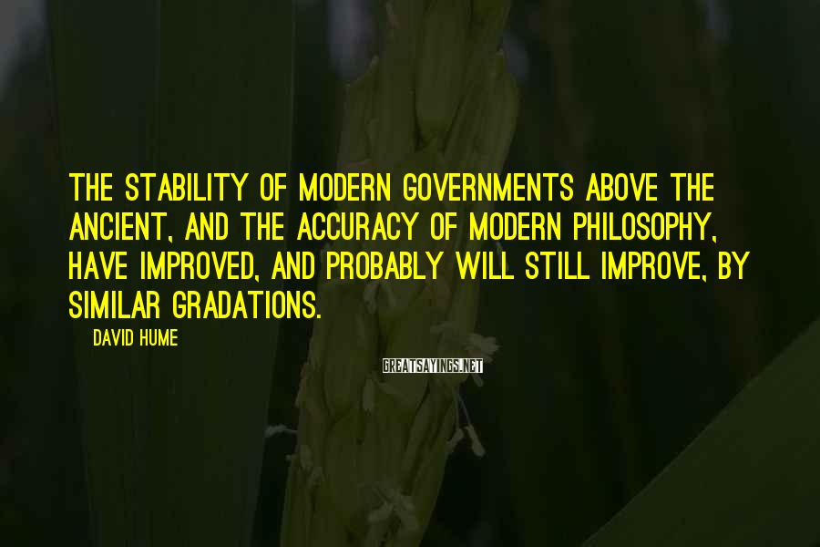 David Hume Sayings: The stability of modern governments above the ancient, and the accuracy of modern philosophy, have