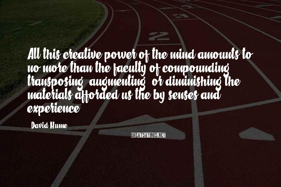 David Hume Sayings: All this creative power of the mind amounts to no more than the faculty of