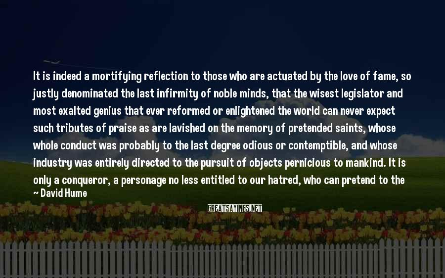 David Hume Sayings: It is indeed a mortifying reflection to those who are actuated by the love of