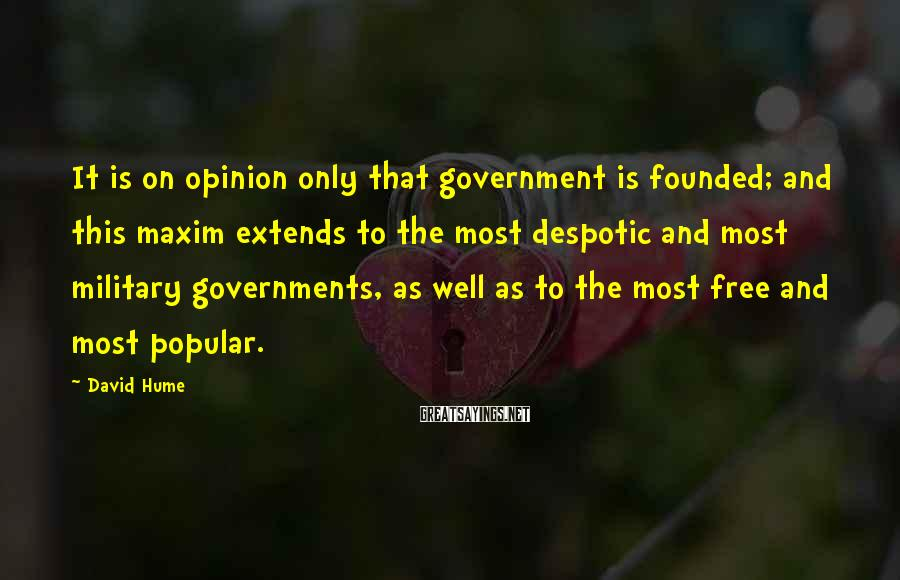 David Hume Sayings: It is on opinion only that government is founded; and this maxim extends to the
