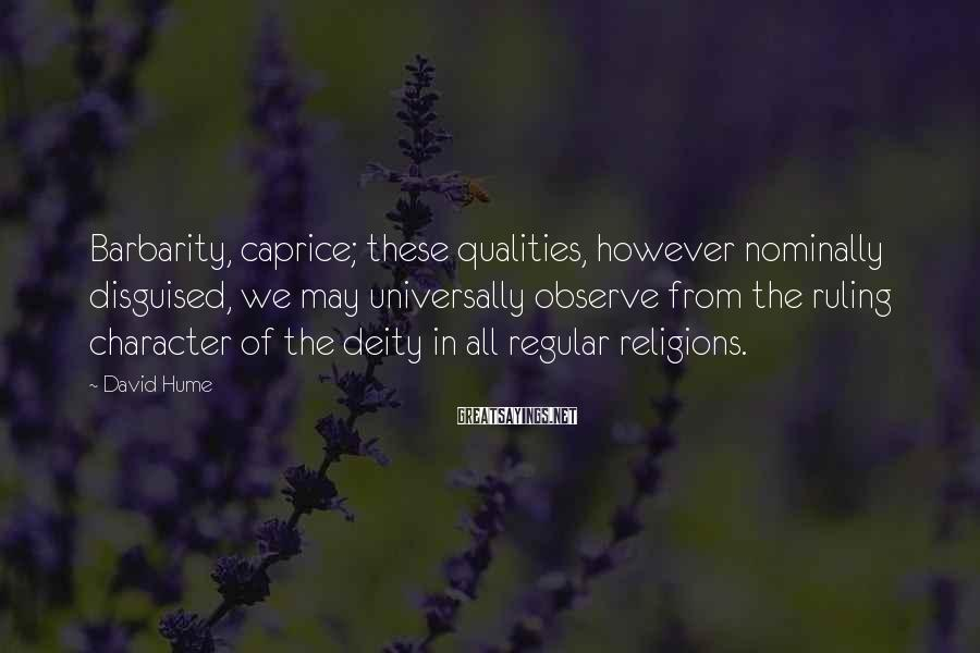 David Hume Sayings: Barbarity, caprice; these qualities, however nominally disguised, we may universally observe from the ruling character