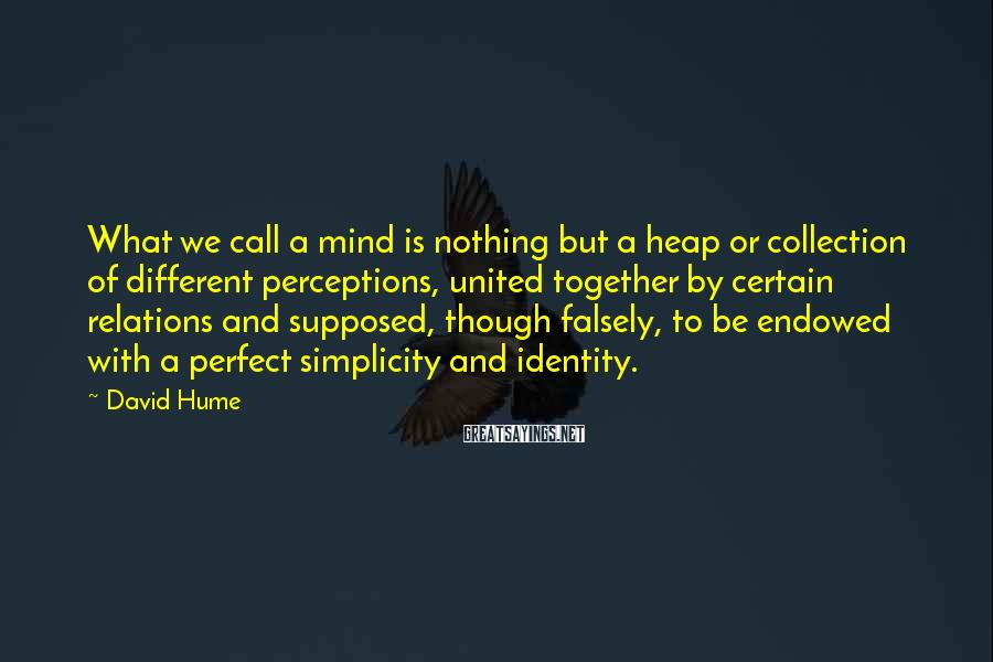 David Hume Sayings: What we call a mind is nothing but a heap or collection of different perceptions,