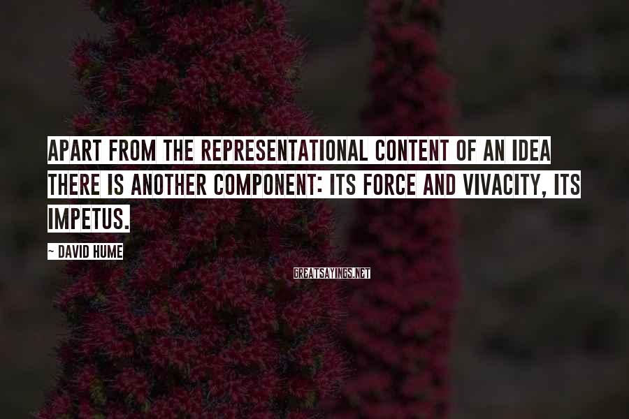 David Hume Sayings: Apart from the representational content of an idea there is another component: its force and