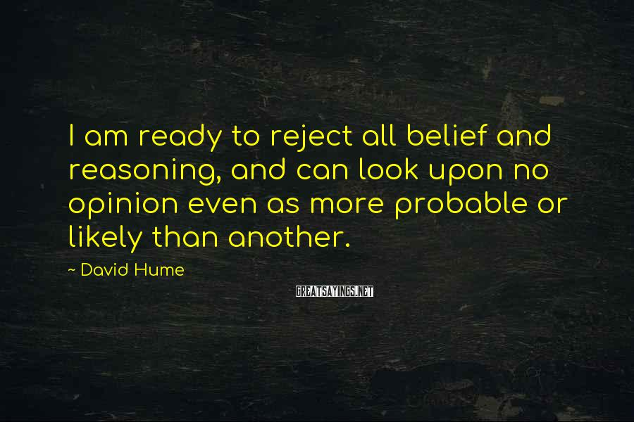 David Hume Sayings: I am ready to reject all belief and reasoning, and can look upon no opinion