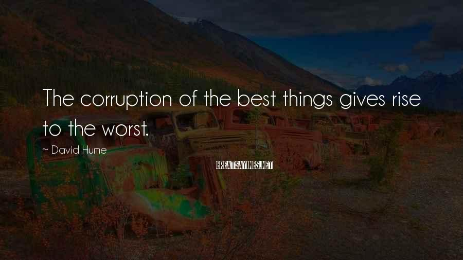 David Hume Sayings: The corruption of the best things gives rise to the worst.