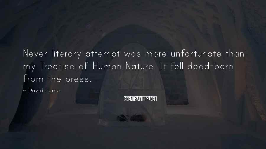 David Hume Sayings: Never literary attempt was more unfortunate than my Treatise of Human Nature. It fell dead-born