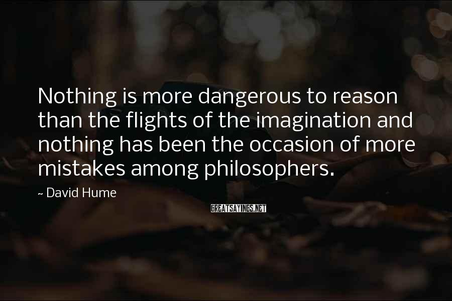 David Hume Sayings: Nothing is more dangerous to reason than the flights of the imagination and nothing has